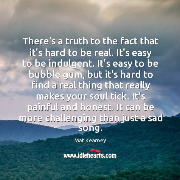 There's a truth to the fact that it's hard to be real. Mat Kearney Picture Quote