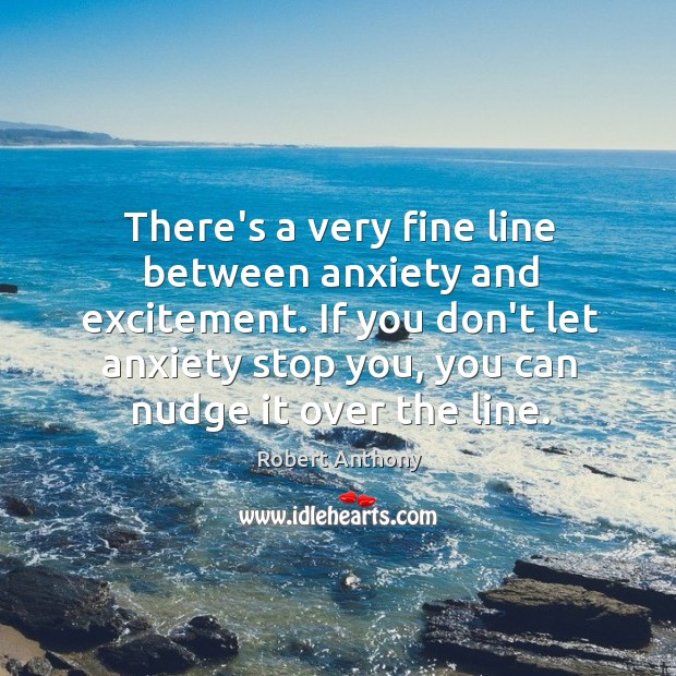 There's a very fine line between anxiety and excitement. If you don't Robert Anthony Picture Quote