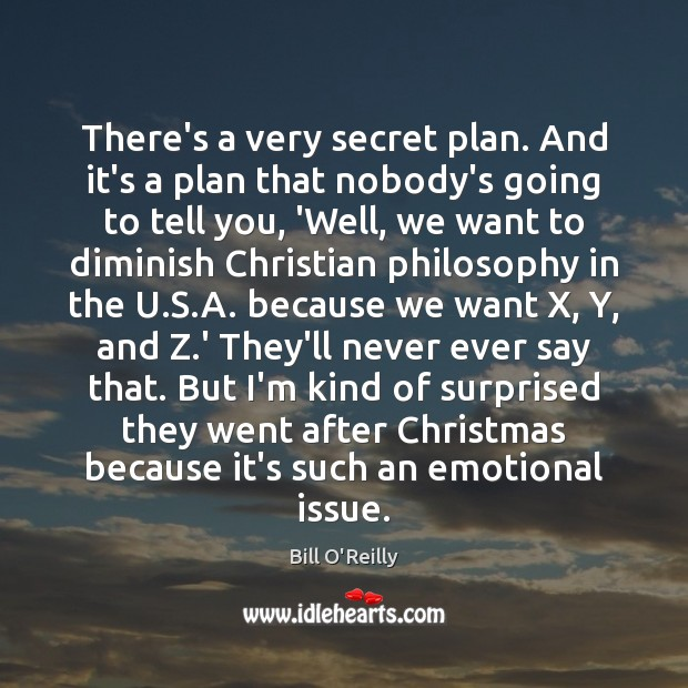 There's a very secret plan. And it's a plan that nobody's going Bill O'Reilly Picture Quote