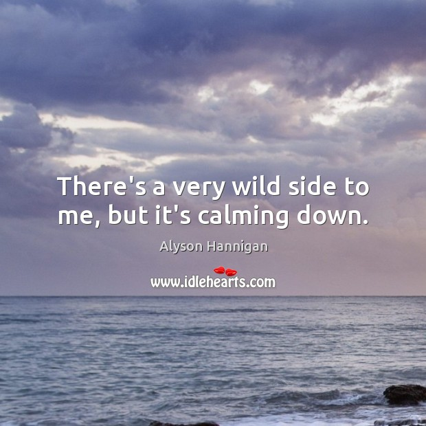 There's a very wild side to me, but it's calming down. Image