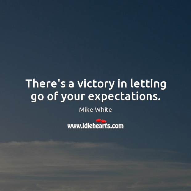 There's a victory in letting go of your expectations. Mike White Picture Quote