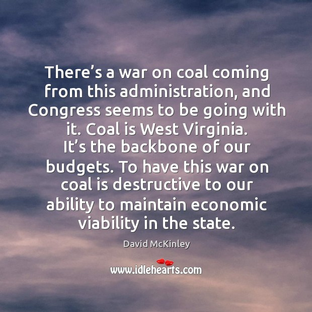 There's a war on coal coming from this administration, and congress seems to be going with it. Image