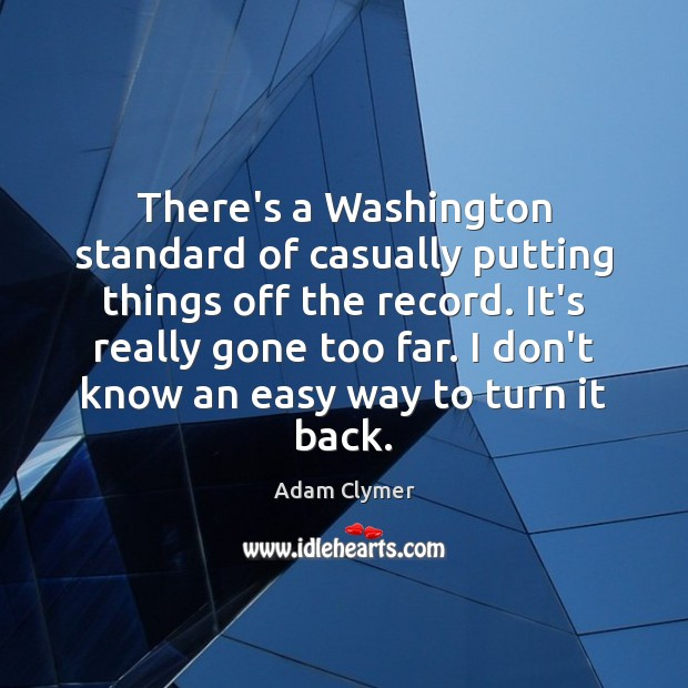 There's a Washington standard of casually putting things off the record. It's Image
