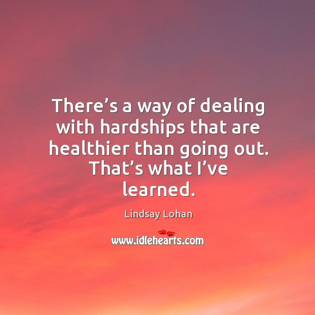 There's a way of dealing with hardships that are healthier than going out. That's what I've learned. Image