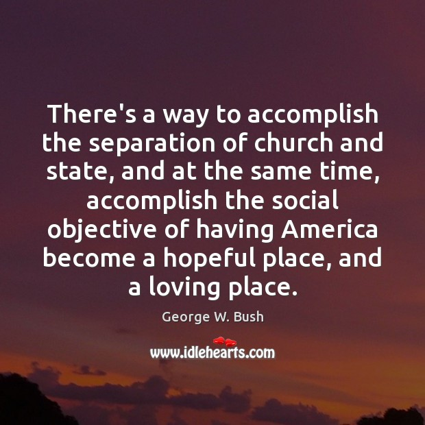 There's a way to accomplish the separation of church and state, and George W. Bush Picture Quote