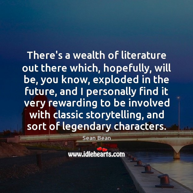 There's a wealth of literature out there which, hopefully, will be, you Sean Bean Picture Quote