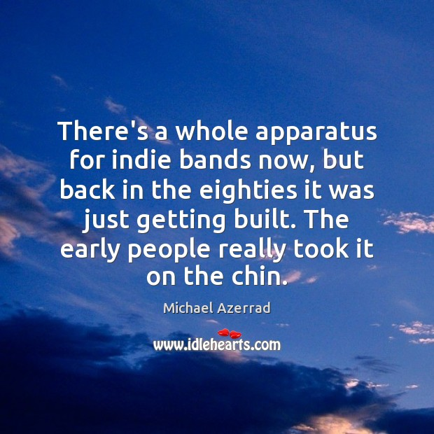 There's a whole apparatus for indie bands now, but back in the Image