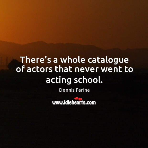 There's a whole catalogue of actors that never went to acting school. Image