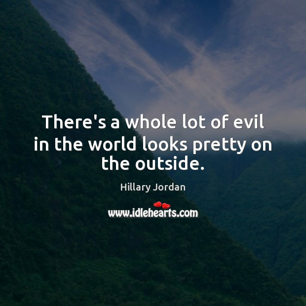 There's a whole lot of evil in the world looks pretty on the outside. Image