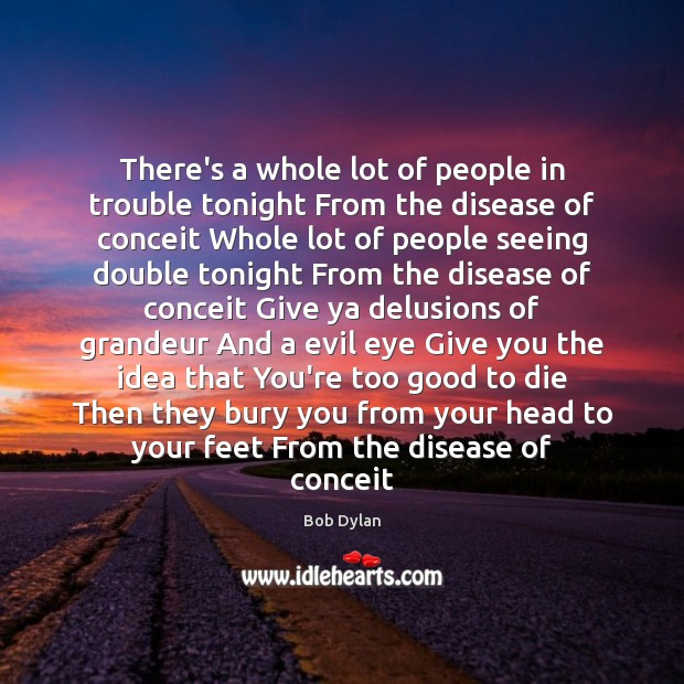 There's a whole lot of people in trouble tonight From the disease Bob Dylan Picture Quote