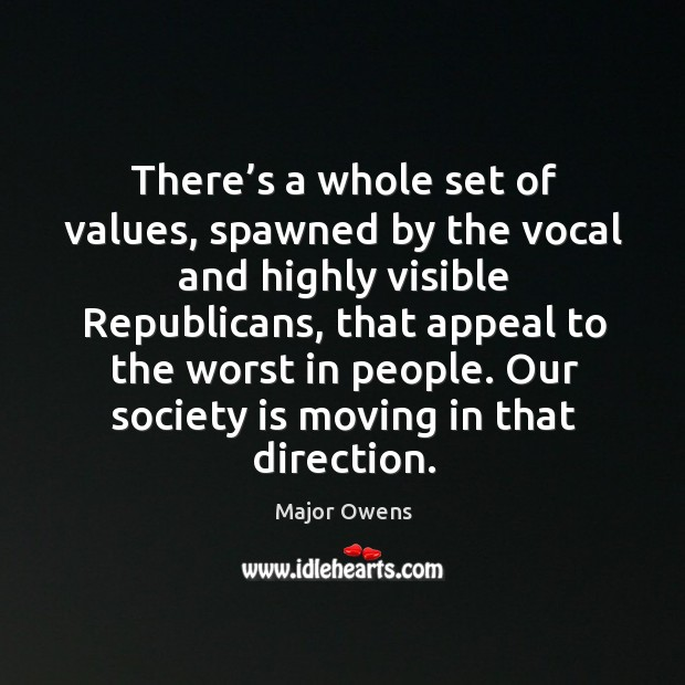 There's a whole set of values, spawned by the vocal and highly visible republicans Major Owens Picture Quote