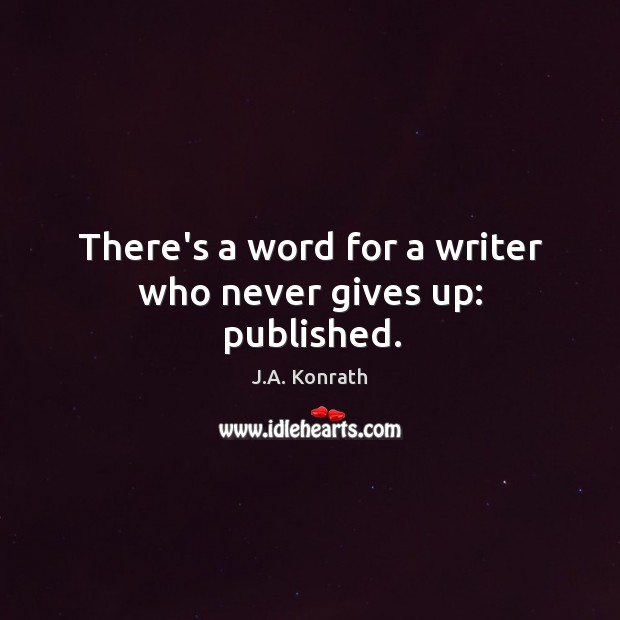 There's a word for a writer who never gives up: published. Image
