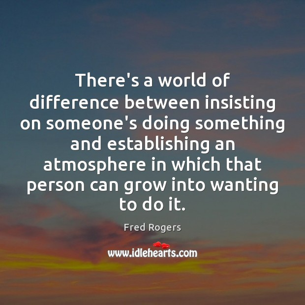 There's a world of difference between insisting on someone's doing something and Fred Rogers Picture Quote