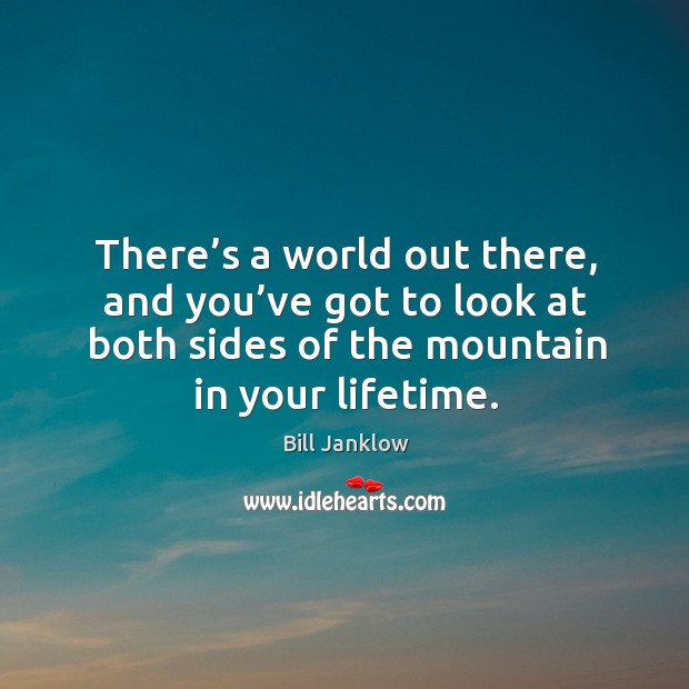 Image, There's a world out there, and you've got to look at both sides of the mountain in your lifetime.