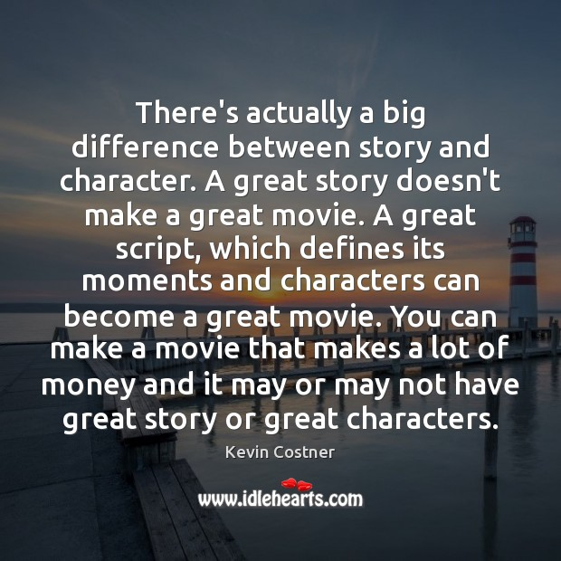 There's actually a big difference between story and character. A great story Kevin Costner Picture Quote