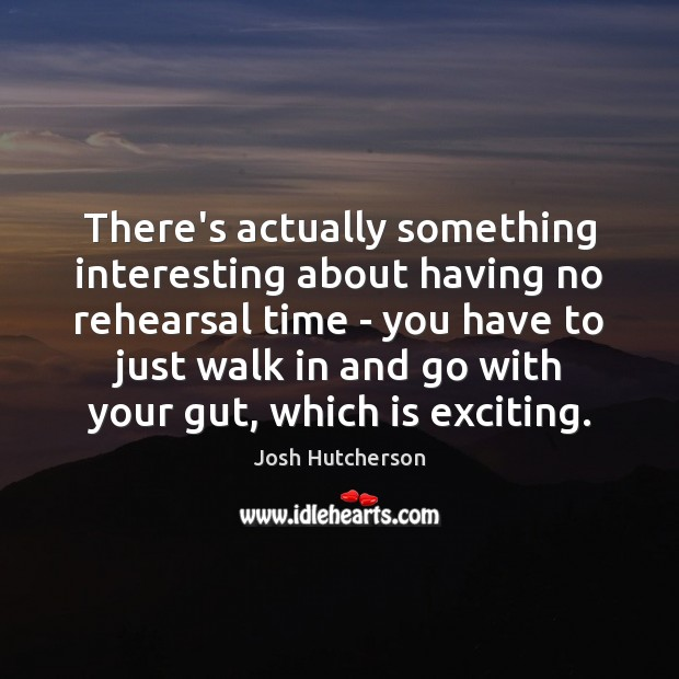 There's actually something interesting about having no rehearsal time – you have Image