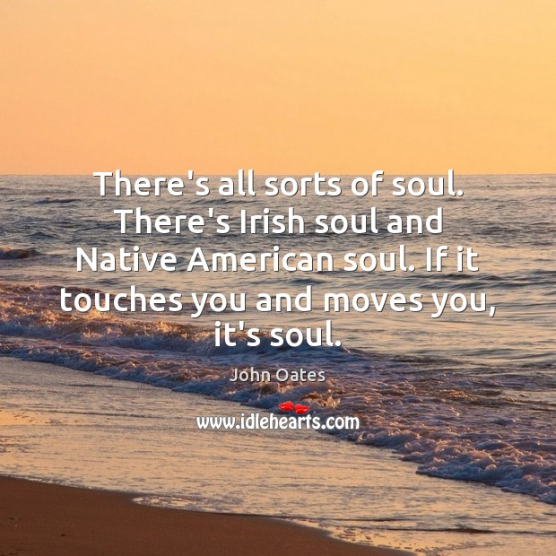 There's all sorts of soul. There's Irish soul and Native American soul. Image