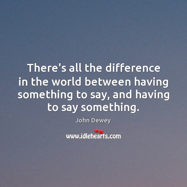 There's all the difference in the world between having something to say, John Dewey Picture Quote