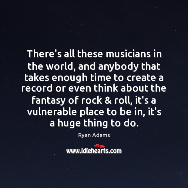 There's all these musicians in the world, and anybody that takes enough Ryan Adams Picture Quote