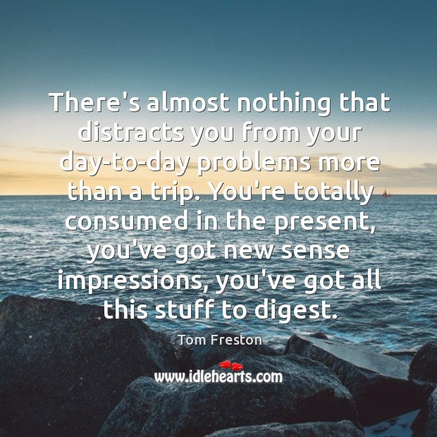 There's almost nothing that distracts you from your day-to-day problems more than Image