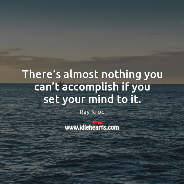 There's almost nothing you can't accomplish if you set your mind to it. Ray Kroc Picture Quote
