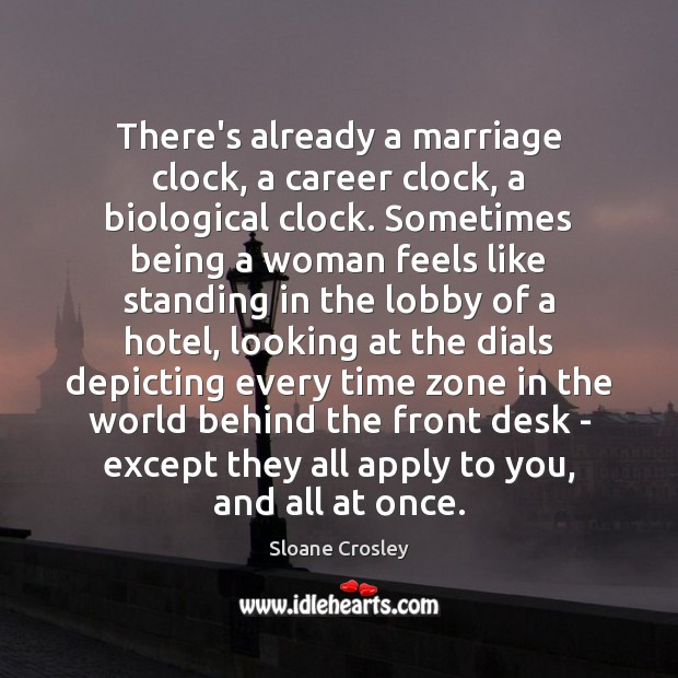 There's already a marriage clock, a career clock, a biological clock. Sometimes Sloane Crosley Picture Quote
