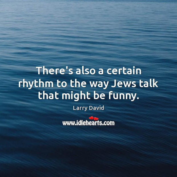 There's also a certain rhythm to the way Jews talk that might be funny. Image
