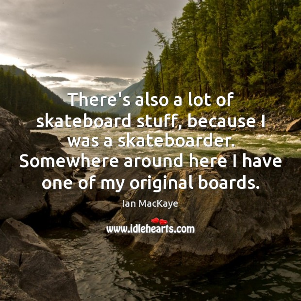 Image, There's also a lot of skateboard stuff, because I was a skateboarder.