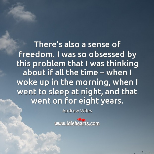 There's also a sense of freedom. I was so obsessed by this problem that I was thinking Andrew Wiles Picture Quote