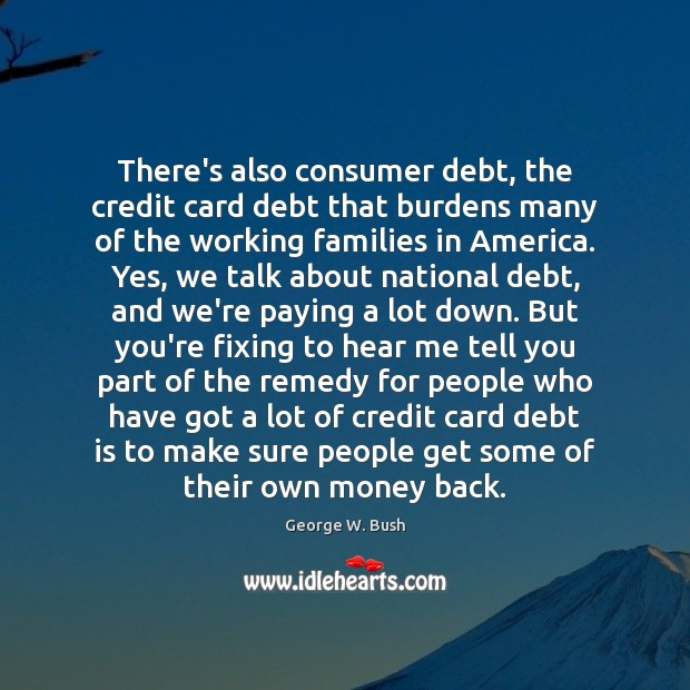 There's also consumer debt, the credit card debt that burdens many of Debt Quotes Image