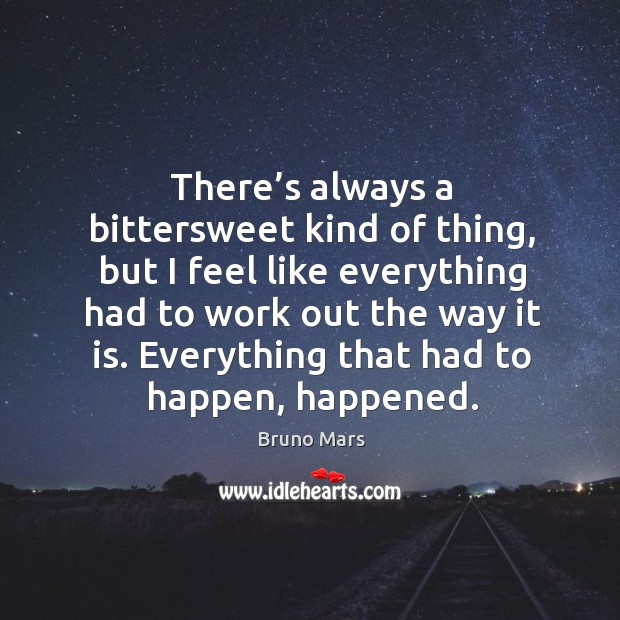 There's always a bittersweet kind of thing, but I feel like everything had to work out the way it is. Bruno Mars Picture Quote