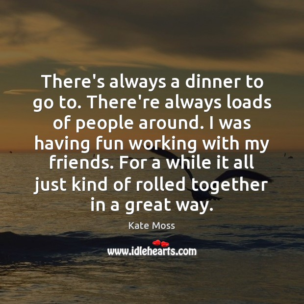 There's always a dinner to go to. There're always loads of people Kate Moss Picture Quote