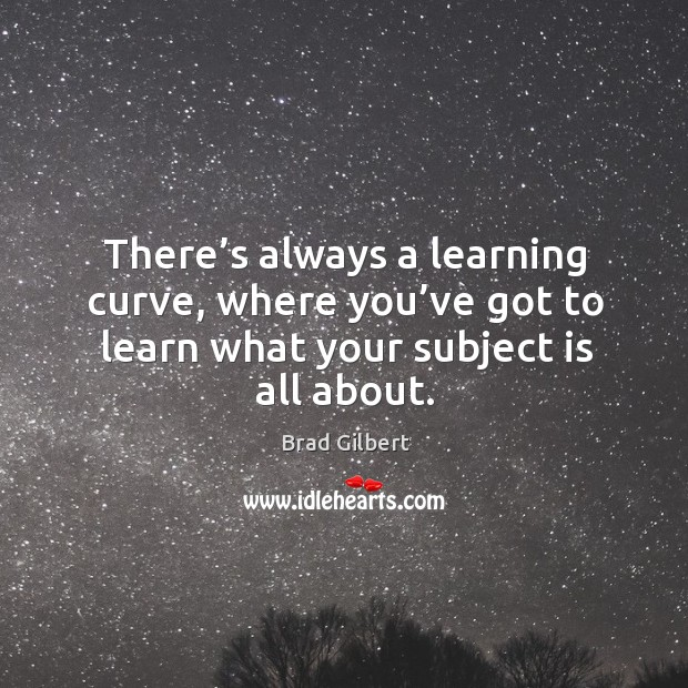 There's always a learning curve, where you've got to learn what your subject is all about. Image