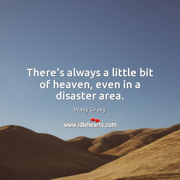 There's always a little bit of heaven, even in a disaster area. Wavy Gravy Picture Quote