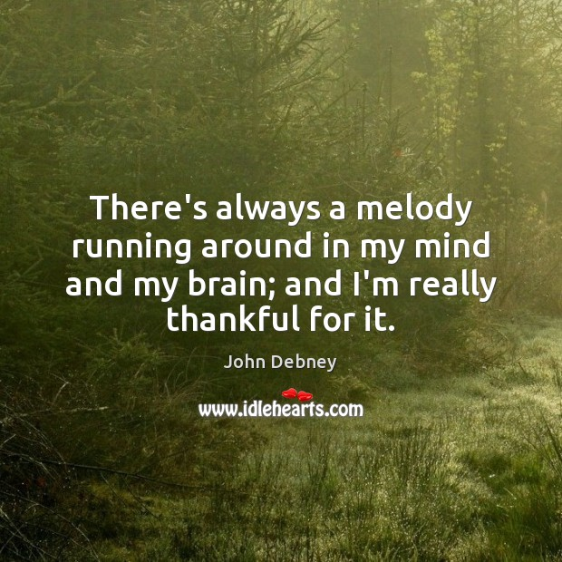 There's always a melody running around in my mind and my brain; John Debney Picture Quote