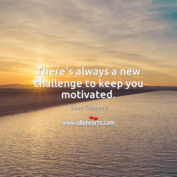 There's always a new challenge to keep you motivated. Sean Connery Picture Quote