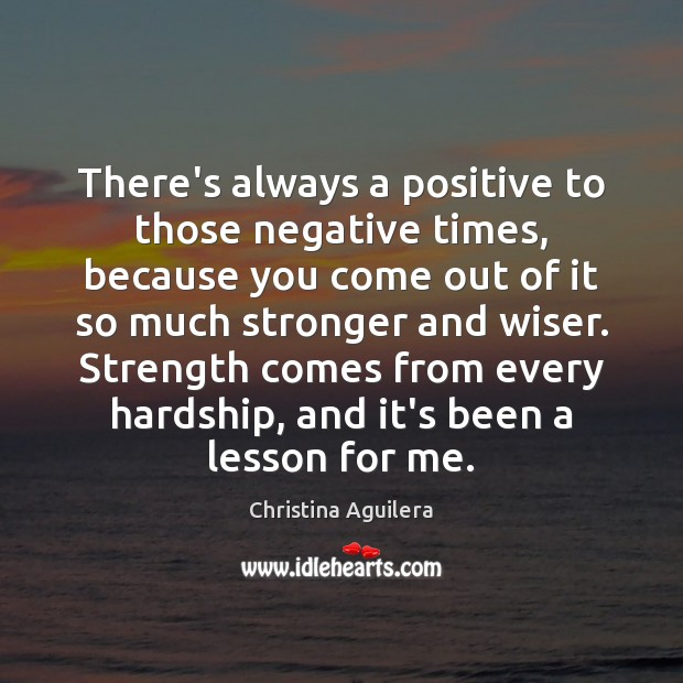 There's always a positive to those negative times, because you come out Christina Aguilera Picture Quote