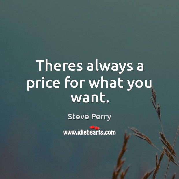 Theres always a price for what you want. Image