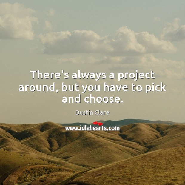 There's always a project around, but you have to pick and choose. Image