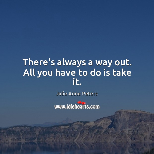 There's always a way out. All you have to do is take it. Julie Anne Peters Picture Quote