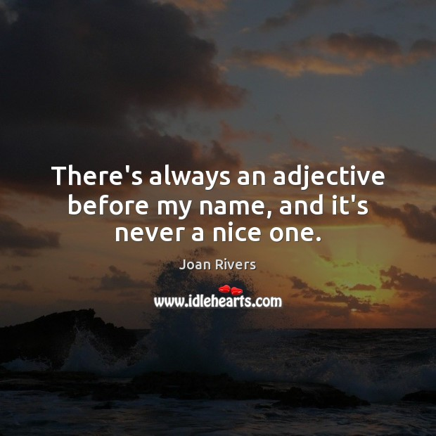 There's always an adjective before my name, and it's never a nice one. Joan Rivers Picture Quote