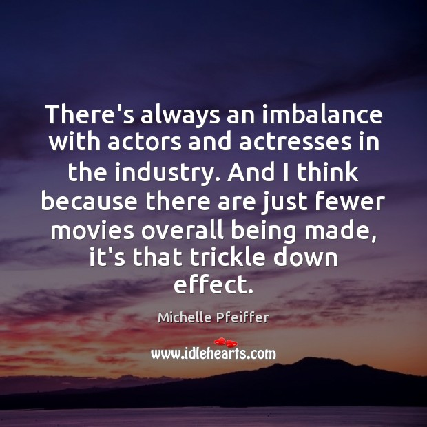 There's always an imbalance with actors and actresses in the industry. And Michelle Pfeiffer Picture Quote
