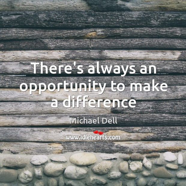 There's always an opportunity to make a difference Michael Dell Picture Quote