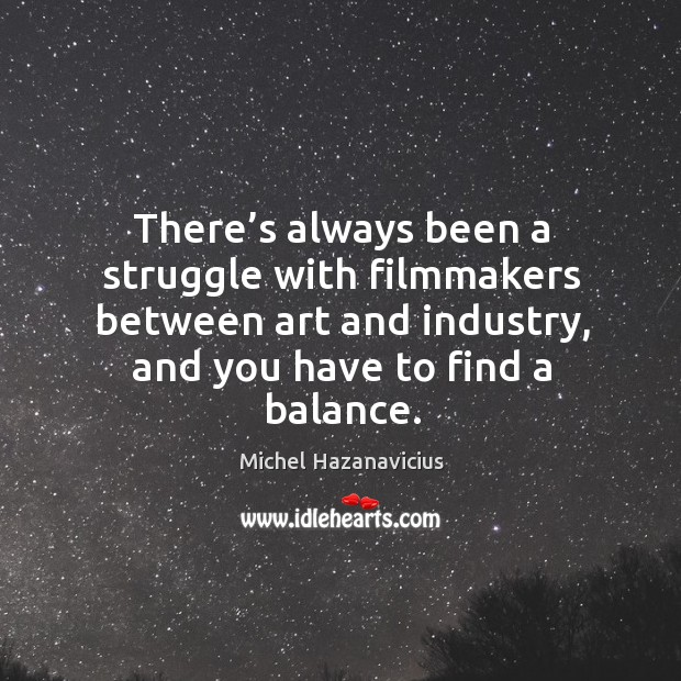 There's always been a struggle with filmmakers between art and industry, and you have to find a balance. Michel Hazanavicius Picture Quote