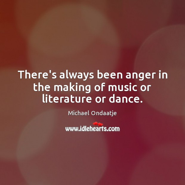 There's always been anger in the making of music or literature or dance. Michael Ondaatje Picture Quote