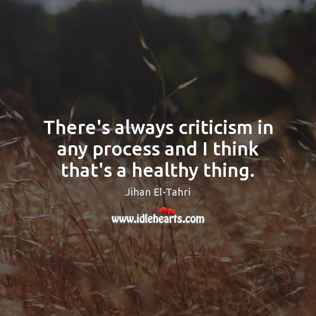There's always criticism in any process and I think that's a healthy thing. Image