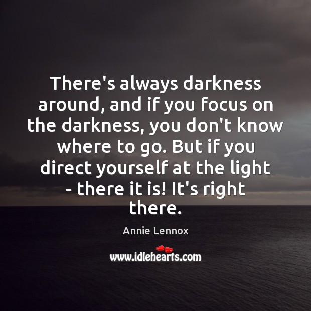 Image, There's always darkness around, and if you focus on the darkness, you
