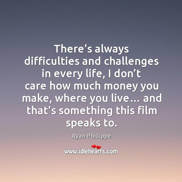 There's always difficulties and challenges in every life Ryan Phillippe Picture Quote