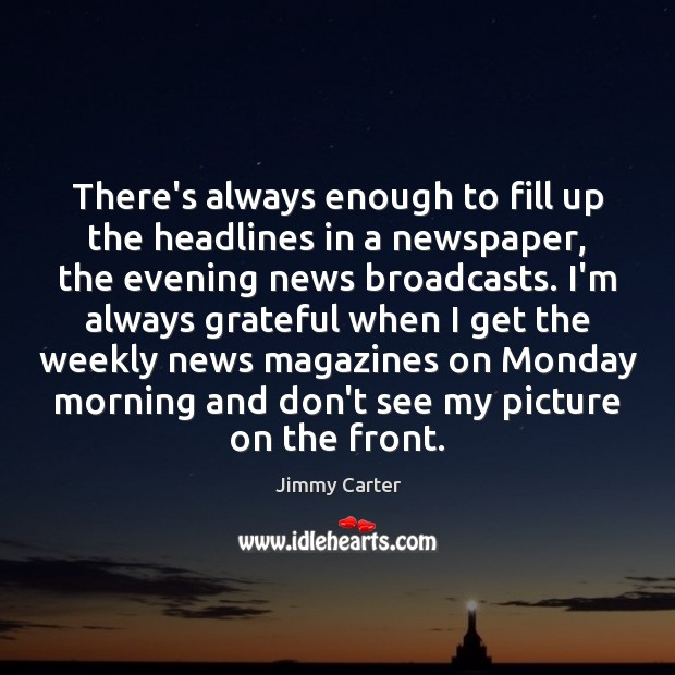 There's always enough to fill up the headlines in a newspaper, the Jimmy Carter Picture Quote