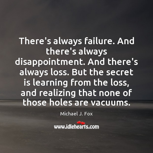 There's always failure. And there's always disappointment. And there's always loss. But Michael J. Fox Picture Quote